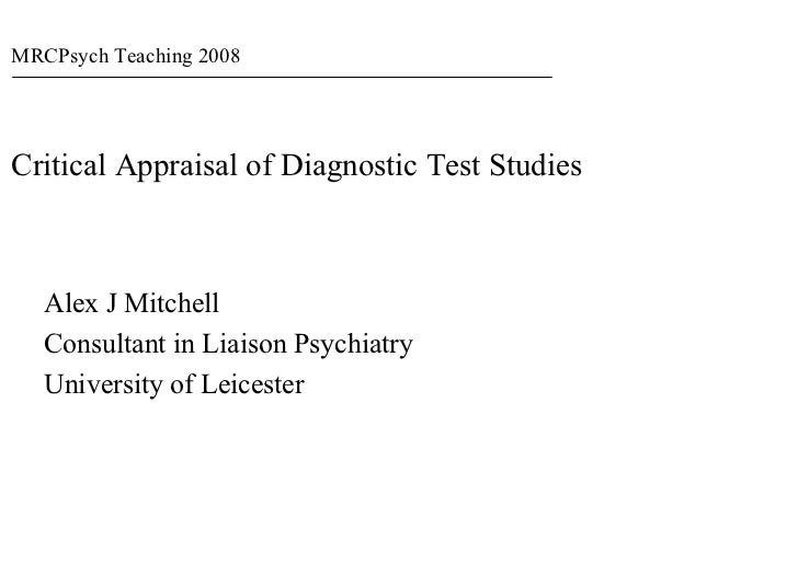 MRCPsych Teaching 2008     Critical Appraisal of Diagnostic Test Studies       Alex J Mitchell    Consultant in Liaison Ps...