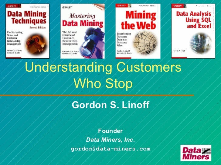 Understanding Customers Who Stop Gordon S. Linoff Founder Data Miners, Inc. [email_address]