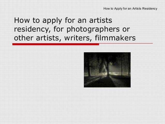 How to Apply for an Artists ResidencyHow to apply for an artistsresidency, for photographers orother artists, writers, fil...