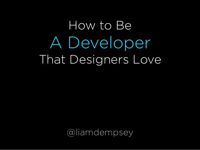 How to Be A Developer That Designers Love @liamdempsey