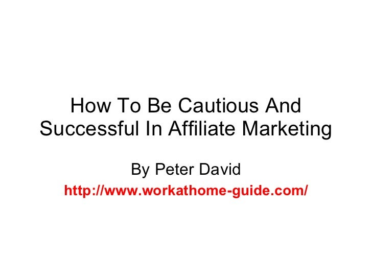 How To Be Cautious And Successful In Affiliate Marketing By Peter David http://www.workathome-guide.com/