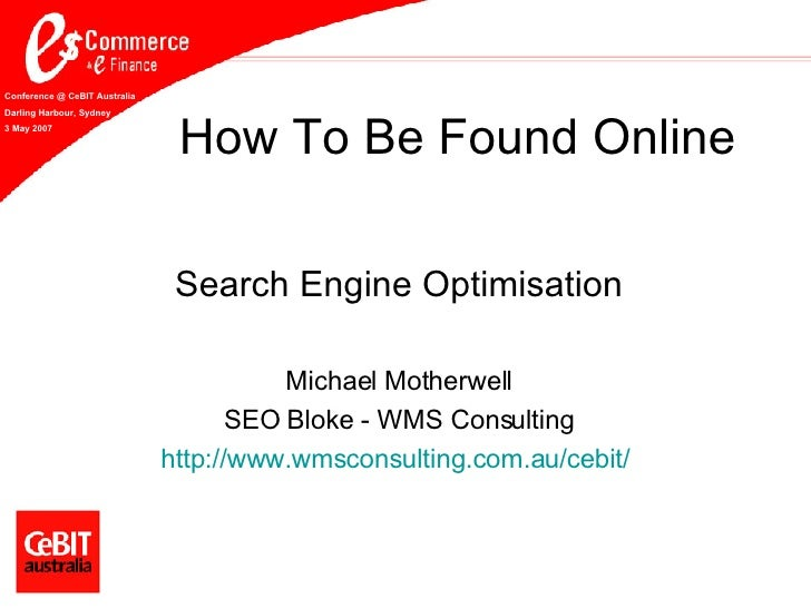 How To Be Found Online Search Engine Optimisation Michael Motherwell SEO Bloke - WMS Consulting http://www. wmsconsulting ...