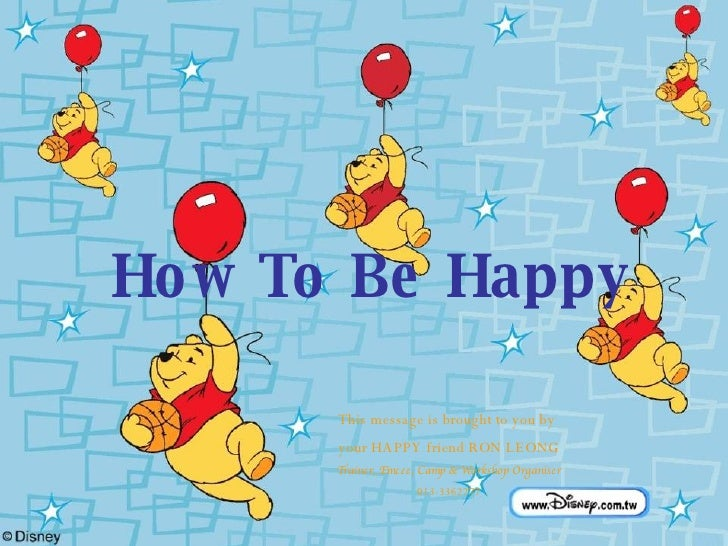 How To Be Happy This message is brought to you by  your HAPPY friend RON LEONG Trainer, Emcee, Camp & Workshop Organiser 0...