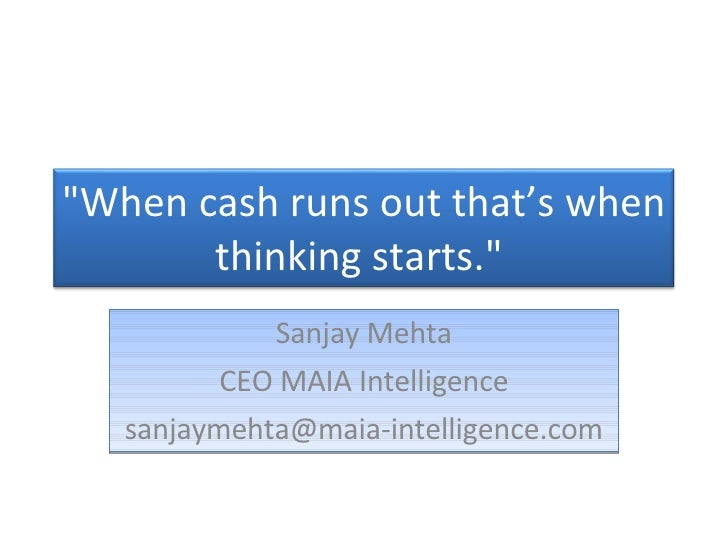 "Sanjay Mehta CEO MAIA Intelligence [email_address] ""When cash runs out that's when thinking starts."""