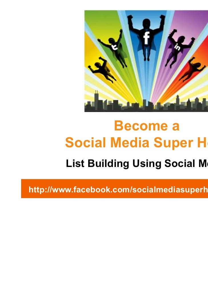 Become a        Social Media Super Hero        List Building Using Social Mediahttp://www.facebook.com/socialmediasuperhero