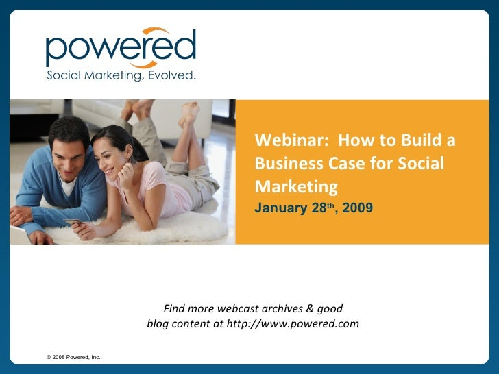 Webinar:  How to Build a Business Case for Social Marketing January 28 th , 2009 Find more webcast archives & good blog co...