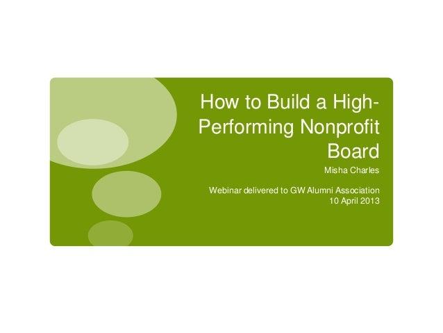 How to Build a High-Performing NonprofitBoardMisha CharlesWebinar delivered to GW Alumni Association10 April 2013
