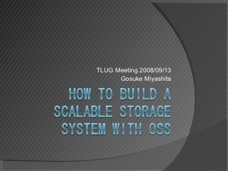 How To Build A Scalable Storage System with OSS at TLUG Meeting 2008/09/13