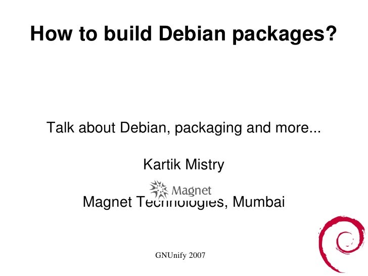 How to build Debian packages? Talk about Debian, packaging and more... Kartik Mistry Magnet Technologies, Mumbai