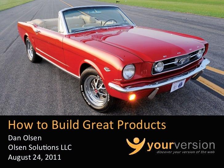 How to Build Great Products Dan Olsen Olsen Solu:ons LLC August 24, 2011                        ...