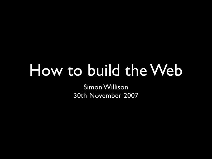 How to build the Web         Simon Willison      30th November 2007
