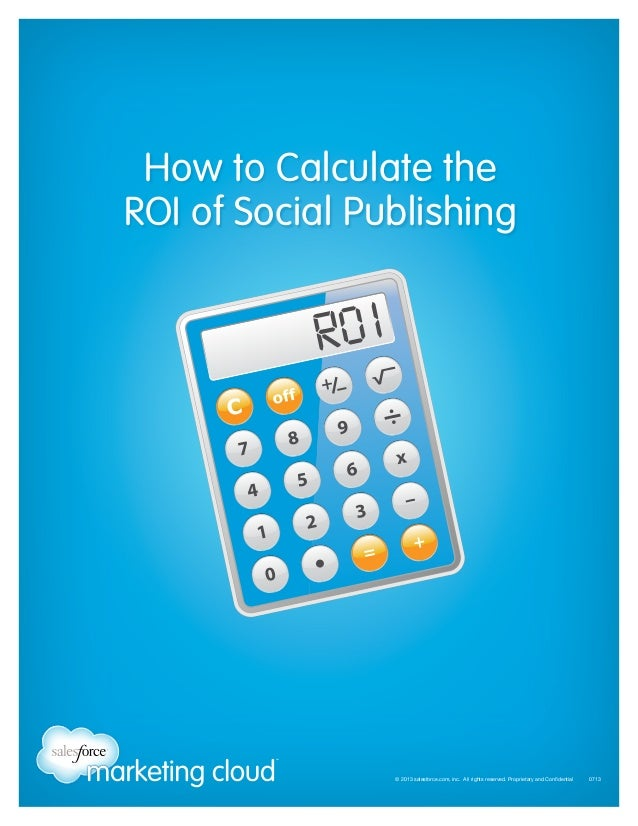 How to Calculate the ROI of Social Publishing  © 2013 salesforce.com, inc. All rights reserved. Proprietary and Confidenti...
