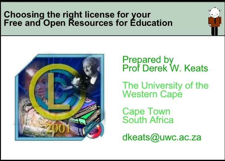 Choosing the right license for your  Free and Open Resources for Education Prepared by Prof Derek W. Keats The University ...