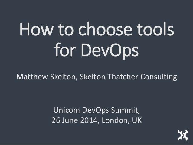 How to choose tools for DevOps Matthew Skelton, Skelton Thatcher Consulting Unicom DevOps Summit, 26 June 2014, London, UK