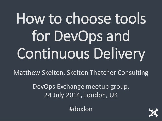 How to choose tools for DevOps and Continuous Delivery Matthew Skelton, Skelton Thatcher Consulting DevOps Exchange meetup...