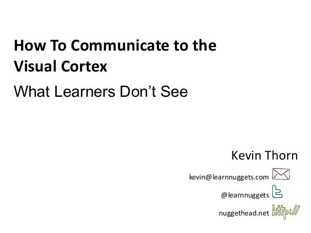 kevin@learnnuggets.com@learnnuggetsnuggethead.netHow To Communicate to theVisual CortexWhat Learners Don't SeeKevin Thorn