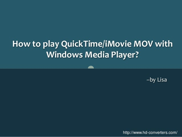 http://www.hd-converters.com/ How to play QuickTime/iMovie MOV with Windows Media Player? --by Lisa