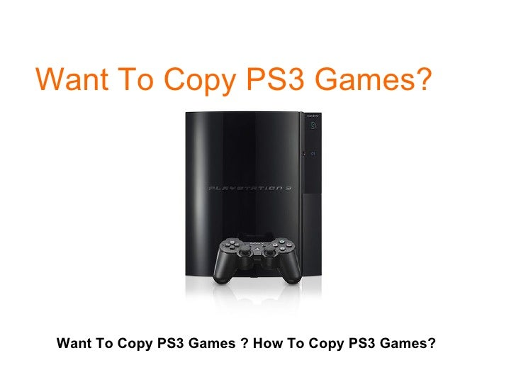 Want To Copy PS3 Games? Want To Copy PS3 Games ? How To Copy PS3 Games?