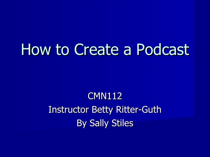 How to Create a Podcast CMN112 Instructor Betty Ritter-Guth By Sally Stiles