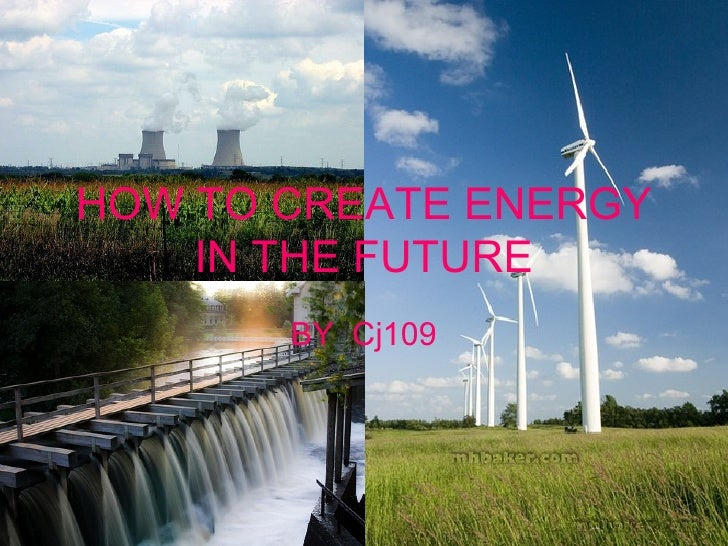HOW TO CREATE ENERGY IN THE   FUTURE BY  Cj109