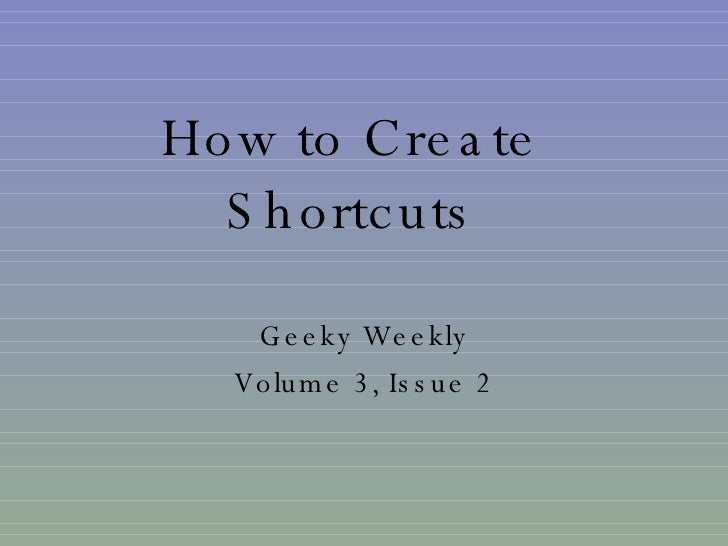 How to Create Shortcuts Geeky Weekly Volume 3, Issue 2