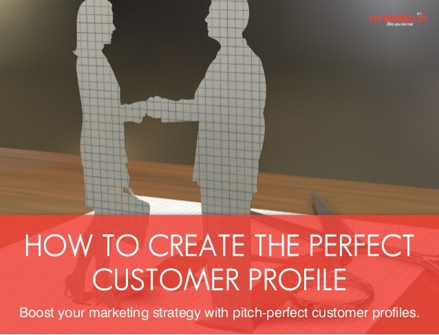 HOW TO CREATE THE PERFECT CUSTOMER PROFILE Boost your marketing strategy with pitch-perfect customer profiles.