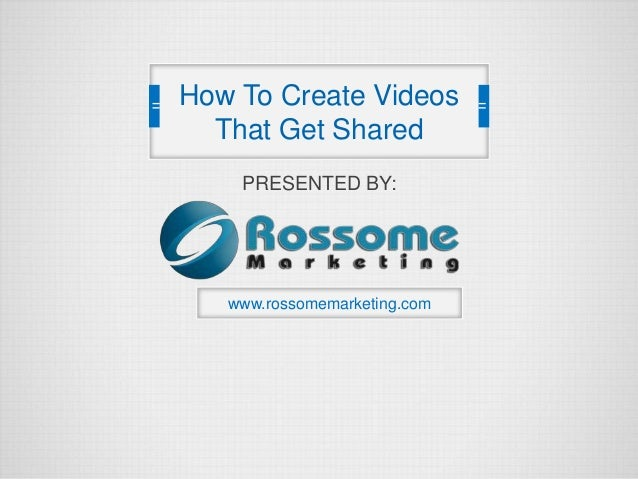 PRESENTED BY: www.rossomemarketing.com How To Create Videos That Get Shared