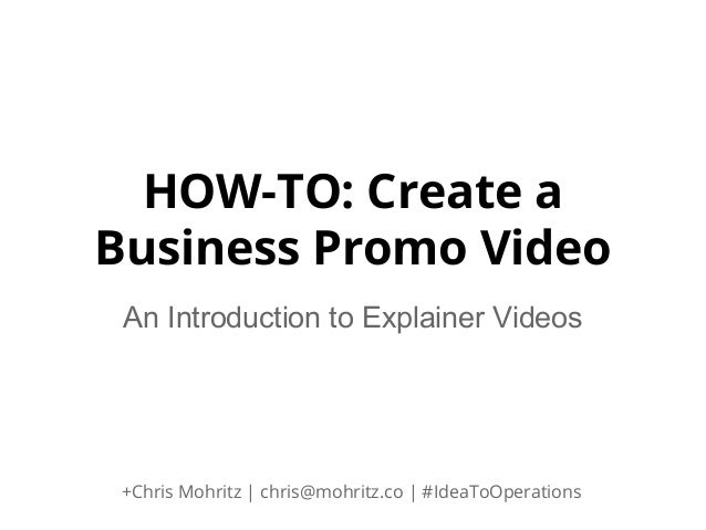 HOW-TO: Create a Business Promo Video An Introduction to Explainer Videos  +Chris Mohritz | chris@mohritz.co | #IdeaToOper...