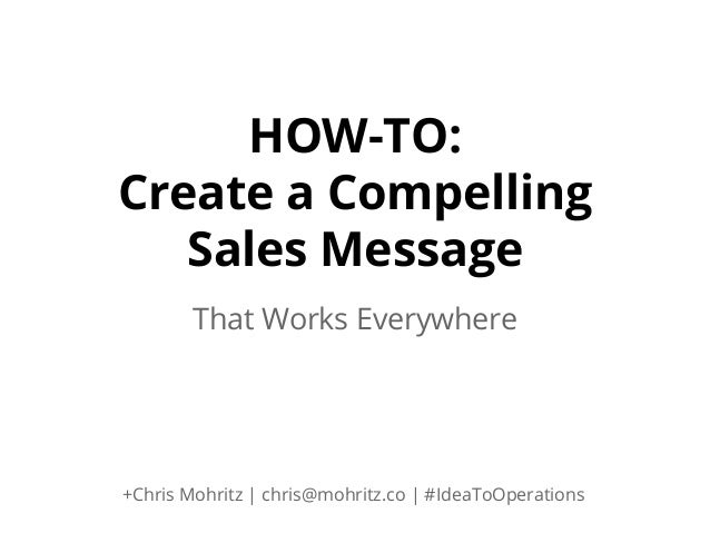 HOW-TO: Create a Compelling Sales Message That Works Everywhere  +Chris Mohritz | chris@mohritz.co | #IdeaToOperations