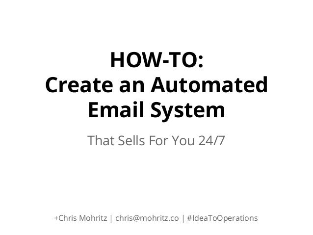 HOW-TO: Create an Automated Email System That Sells For You 24/7  +Chris Mohritz | chris@mohritz.co | #IdeaToOperations
