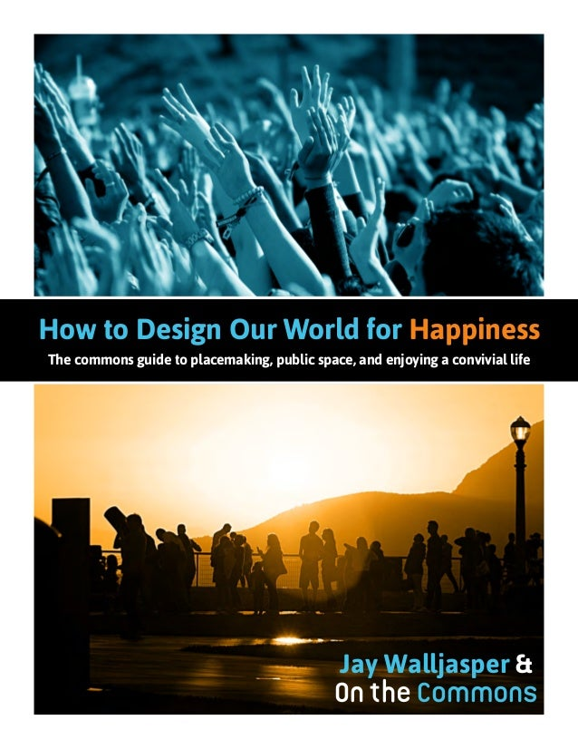How to Design Our World for Happiness The commons guide to placemaking, public space, and enjoying a convivial life Jay Wa...