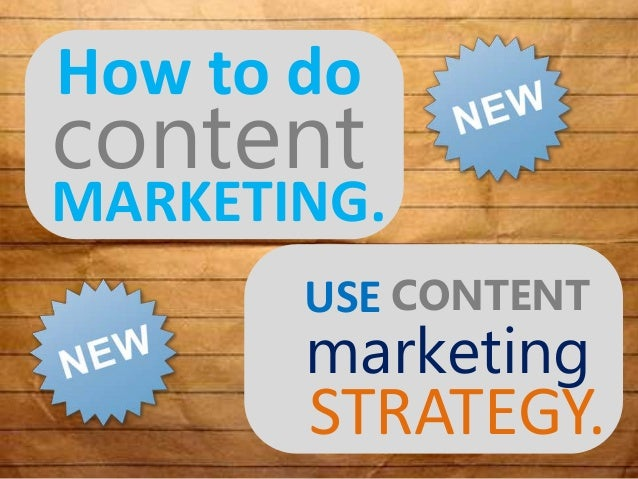 How to do MARKETING. USE content STRATEGY. CONTENT marketing