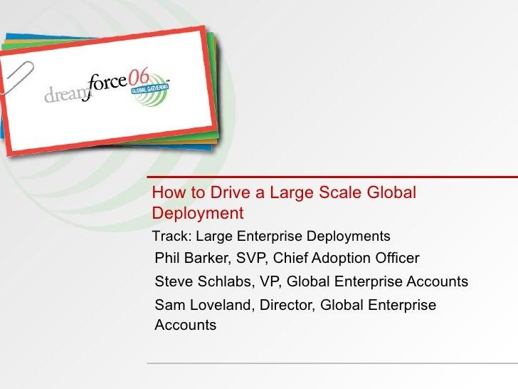 How to Drive a Large Scale Global Deployment   Phil Barker, SVP, Chief Adoption Officer Steve Schlabs, VP, Global Enterpri...