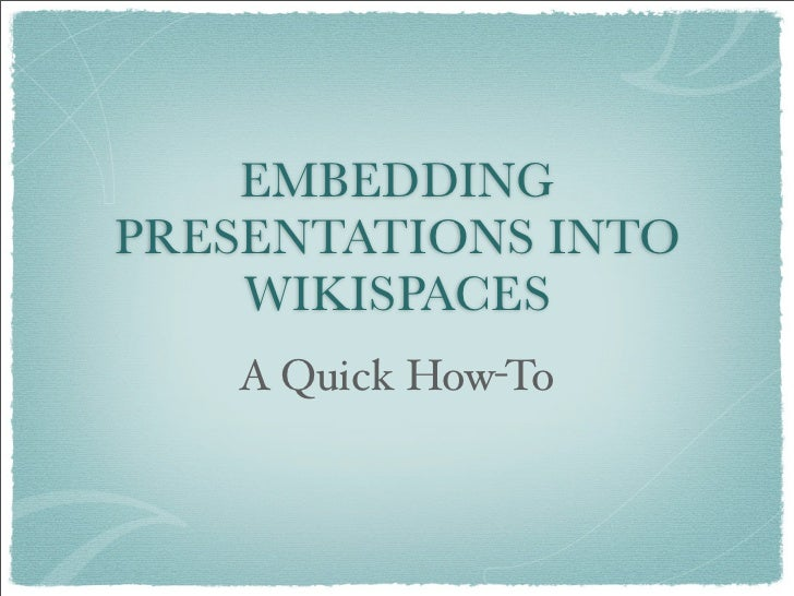 EMBEDDING PRESENTATIONS INTO     WIKISPACES    A Quick How-To
