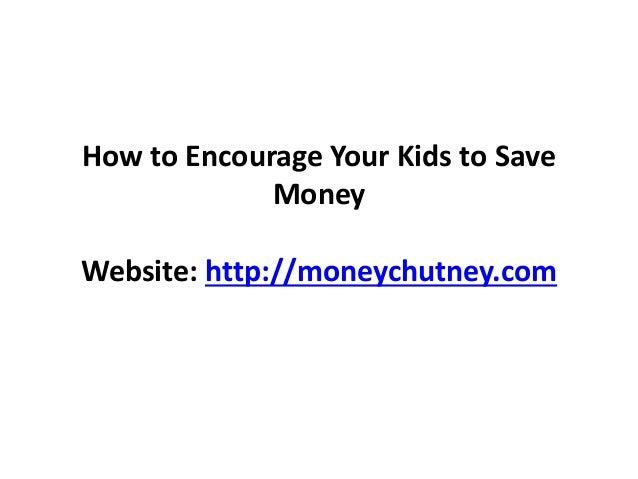 How to Encourage Your Kids to Save Money Website: http://moneychutney.com