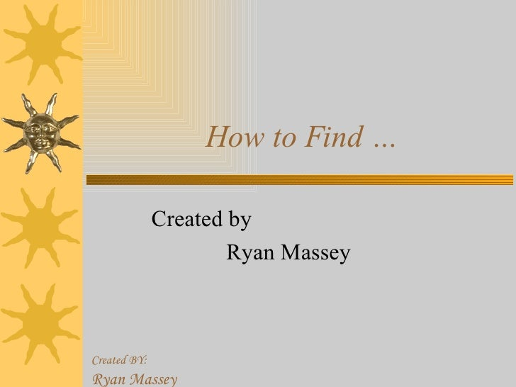 How to Find … Created by Ryan Massey