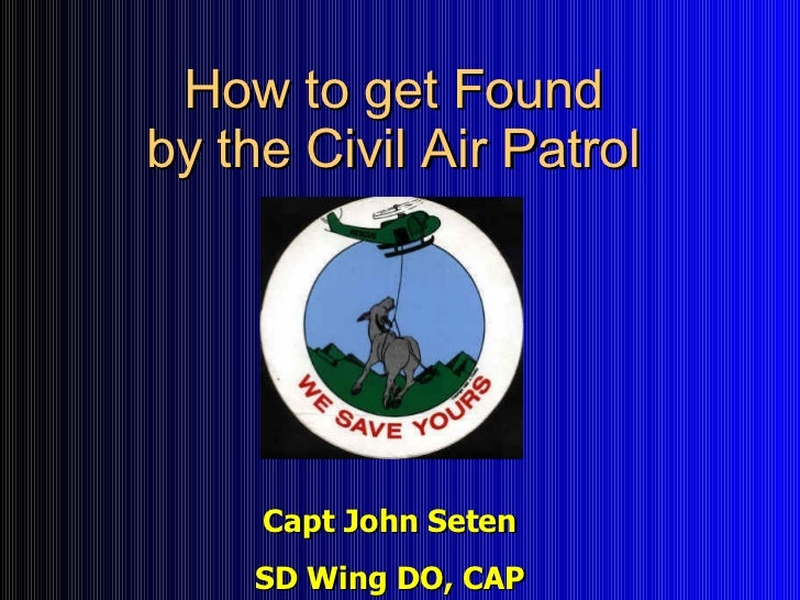 How to get Found by the Civil Air Patrol Capt John Seten SD Wing DO, CAP