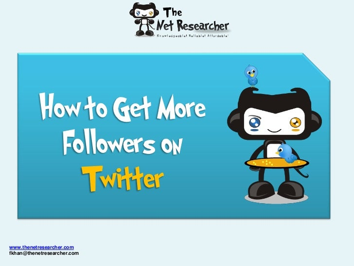How to Get More             Followers on               Twitterwww.thenetresearcher.comfkhan@thenetresearcher.com
