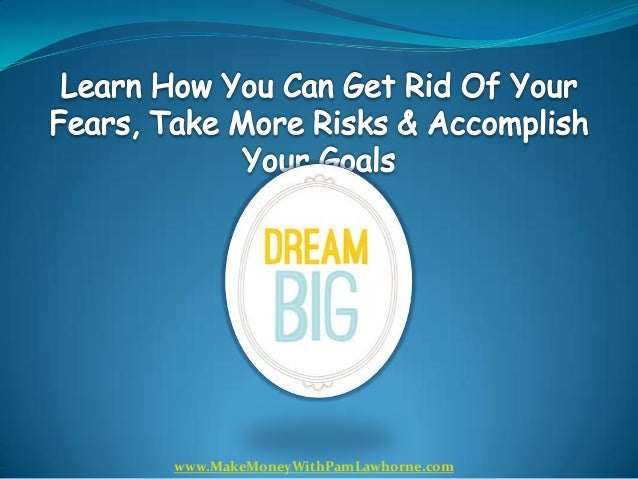 How You Can Get Rid Of Your Fears, Take Risks And Accomplish Your Goals