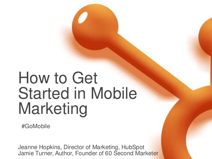 How to Get Started in Mobile Marketing<br />Jeanne Hopkins, Director of Marketing, HubSpot<br />Jamie Turner, Author, Foun...