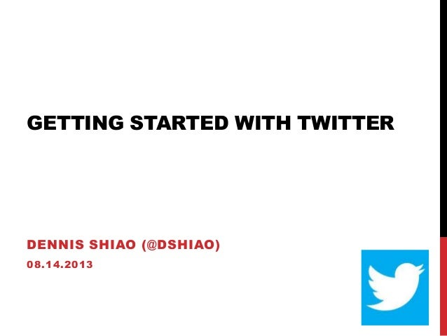 GETTING STARTED WITH TWITTER DENNIS SHIAO (@DSHIAO) 08.14.2013