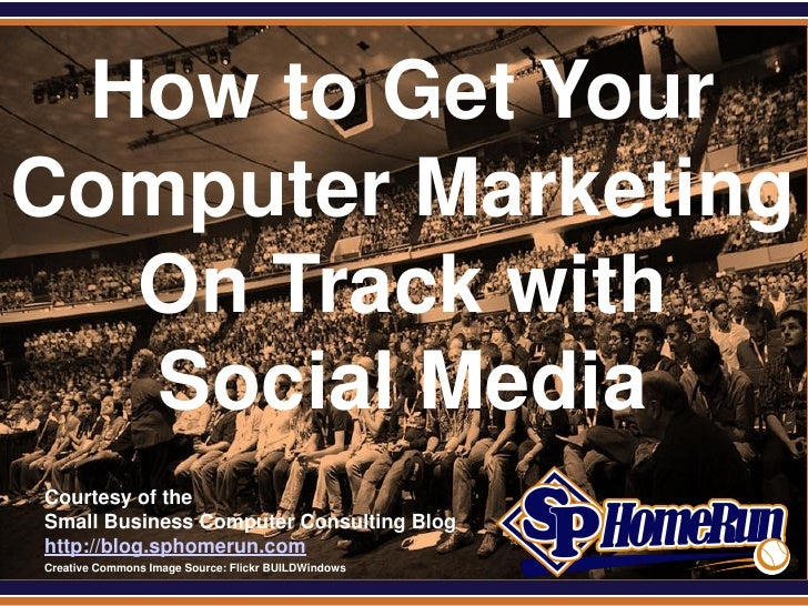 SPHomeRun.com How to Get YourComputer Marketing  On Track with   Social Media  Courtesy of the  Small Business Computer Co...