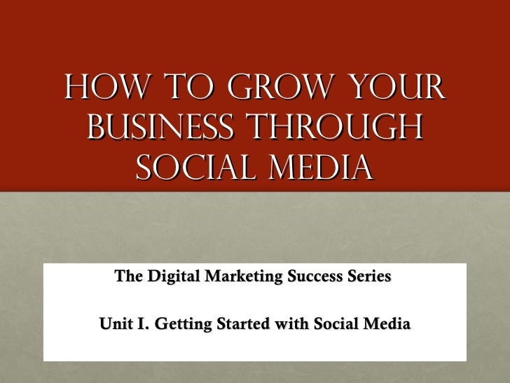 How to Grow Your Business through social media The Digital Marketing Success Series  Unit I. Getting Started with Social M...