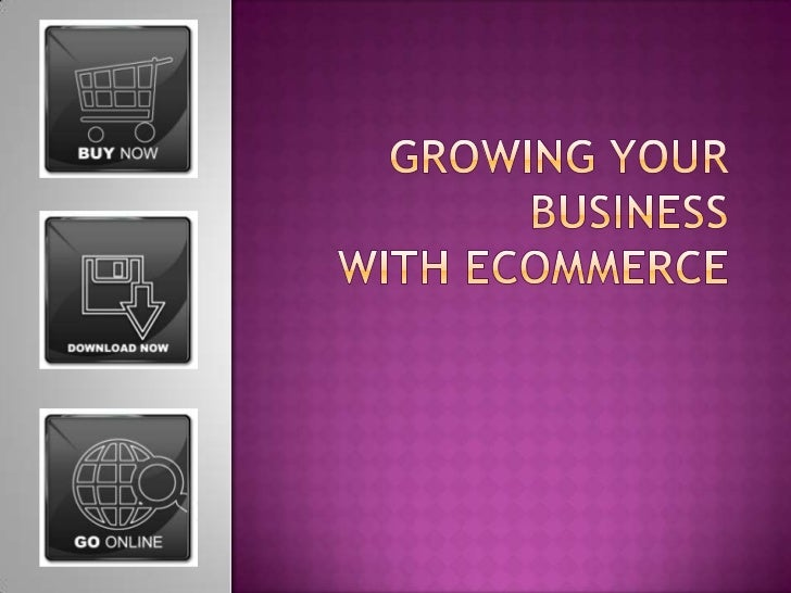 Growing Your Businesswith Ecommerce<br />