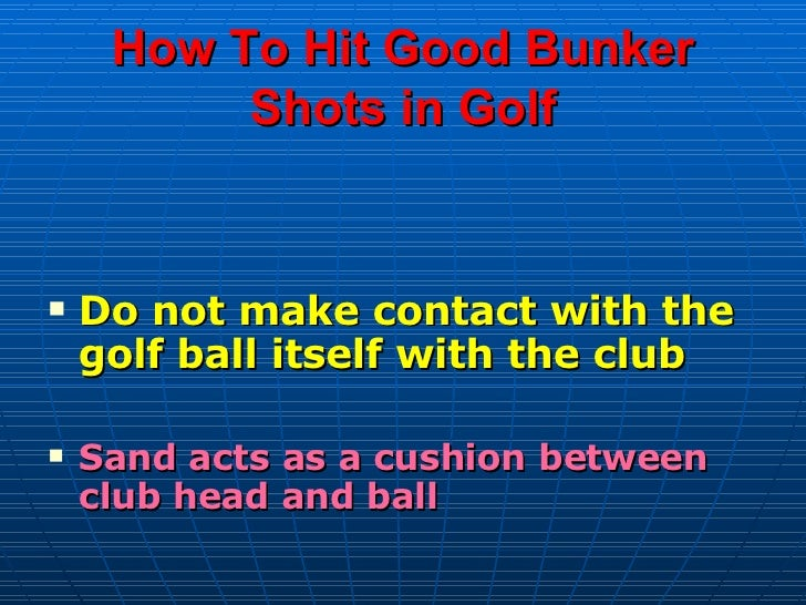 How To Hit Good Bunker Shots in Golf <ul><li>Do not make contact with the golf ball itself with the club </li></ul><ul><li...