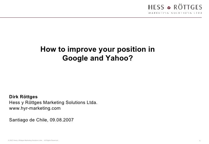 How to improve your position in Google and Yahoo? Dirk Röttges Hess y Röttges Marketing Solutions Ltda. www.hyr-marketing....