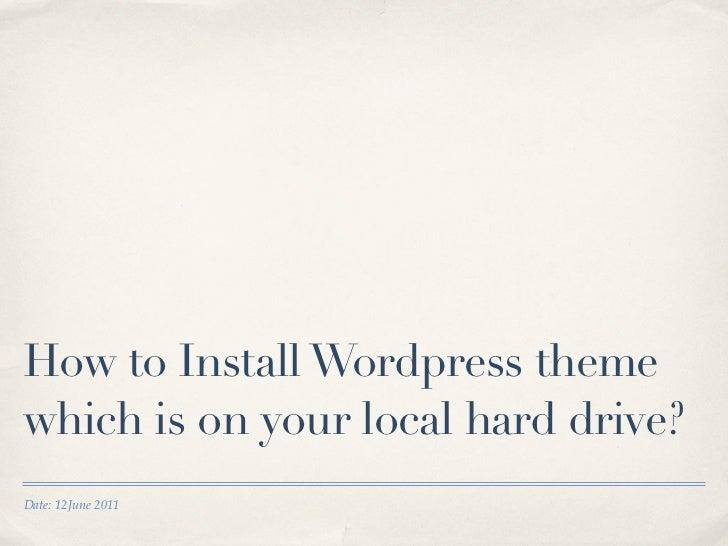 How to Install Wordpress themewhich is on your local hard drive?Date: 12June 2011