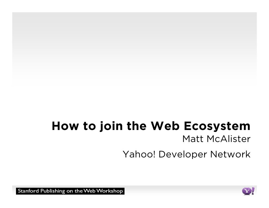 How to join the Web Ecosystem                      Matt McAlister           Yahoo! Developer Network