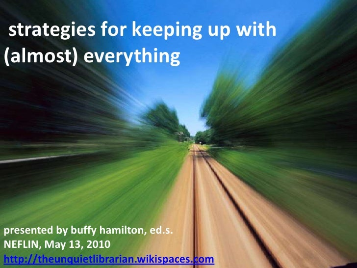 strategies for keeping up with (almost) everything<br />presented by buffy hamilton, ed.s.<br />NEFLIN, May 13, 2010<br />...