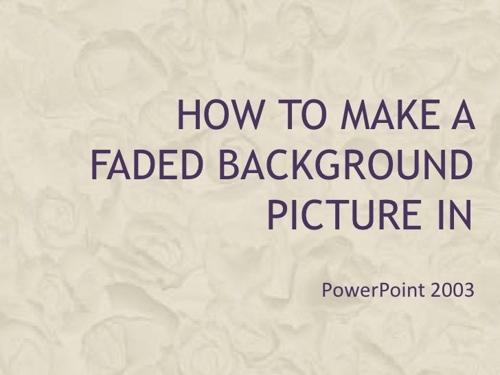 HOW TO MAKE A FADED BACKGROUND         PICTURE IN           PowerPoint 2003
